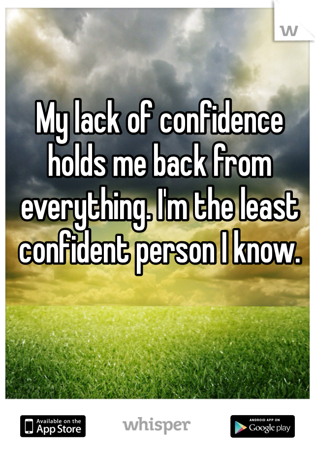 My lack of confidence holds me back from everything. I'm the least confident person I know.