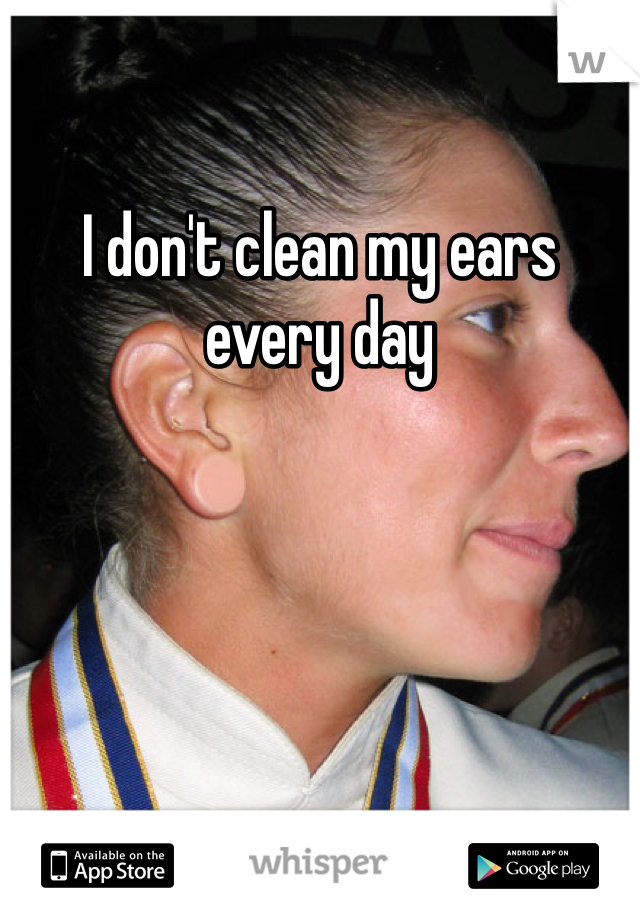 I don't clean my ears every day