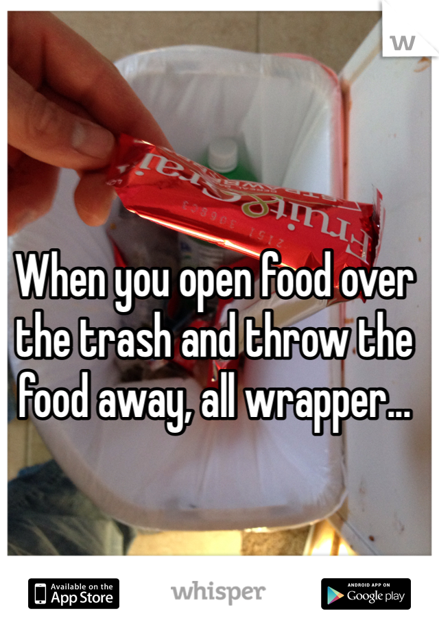 When you open food over the trash and throw the food away, all wrapper...