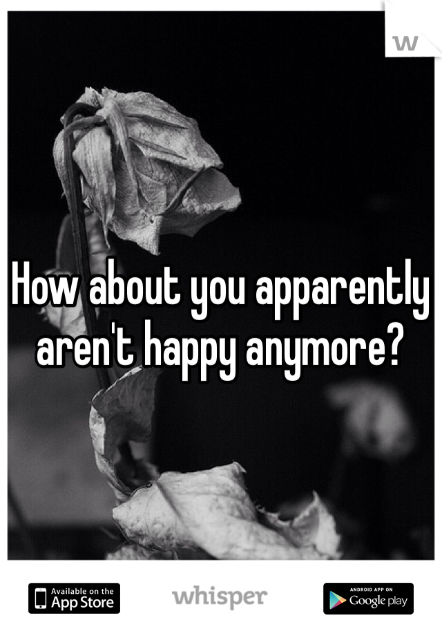 How about you apparently aren't happy anymore?