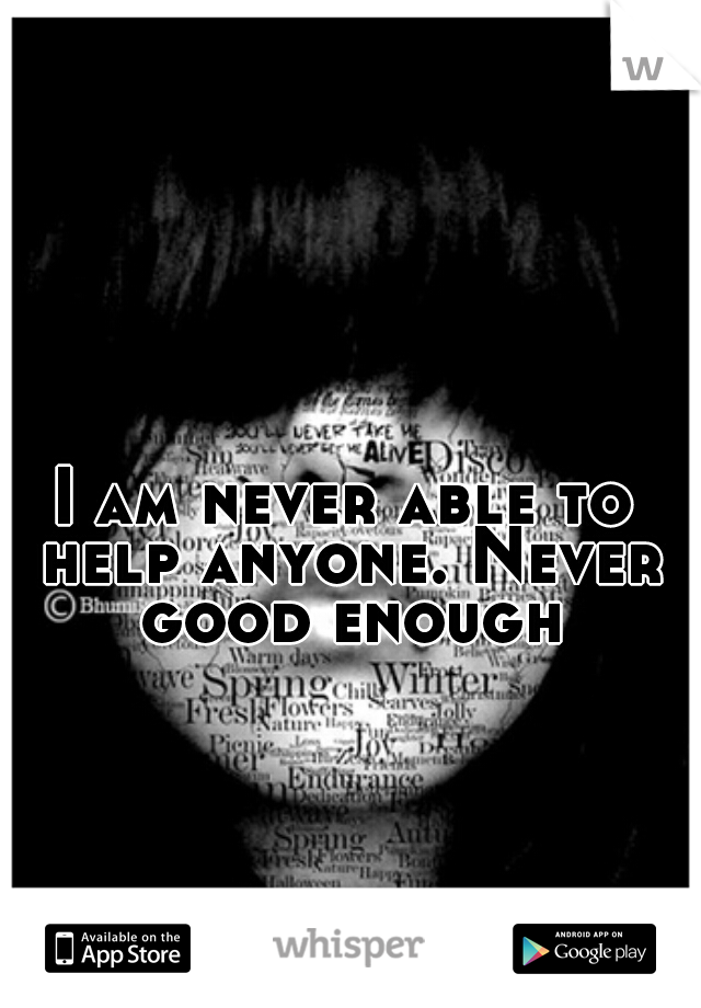 I am never able to help anyone. Never good enough