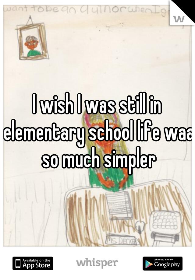 I wish I was still in elementary school life waa so much simpler