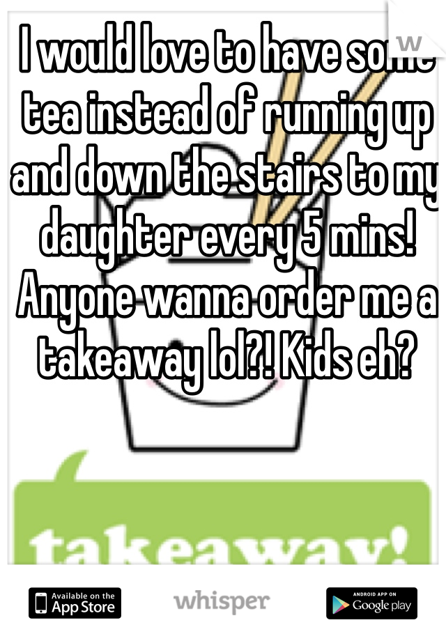 I would love to have some tea instead of running up and down the stairs to my daughter every 5 mins! Anyone wanna order me a takeaway lol?! Kids eh?