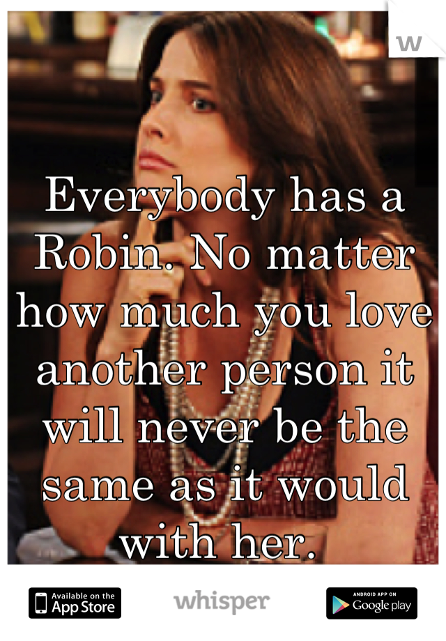 Everybody has a Robin. No matter how much you love another person it will never be the same as it would with her.