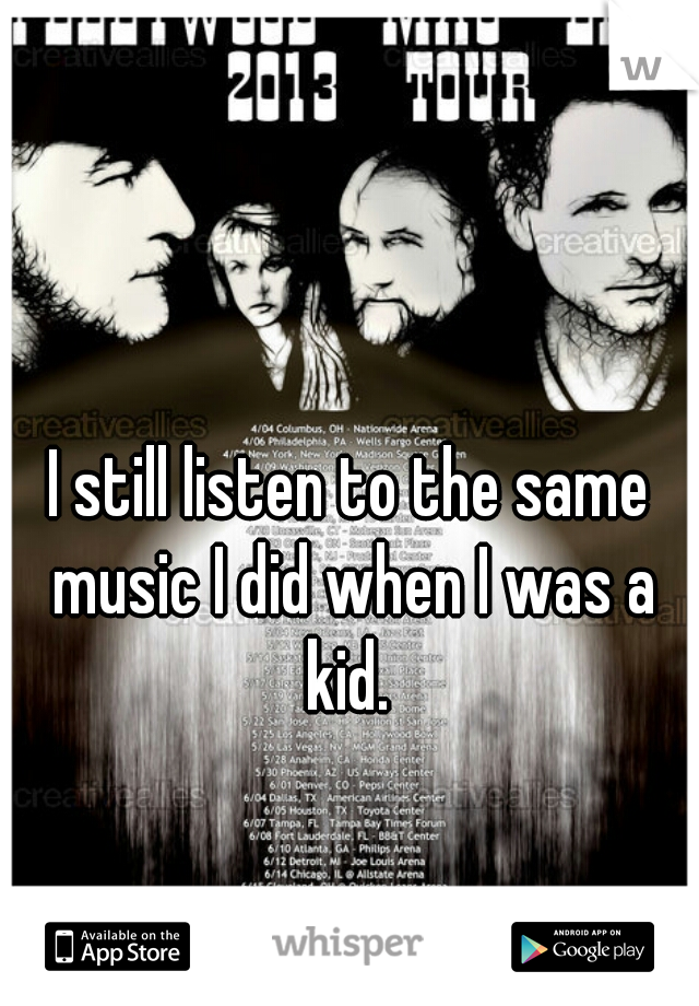 I still listen to the same music I did when I was a kid.