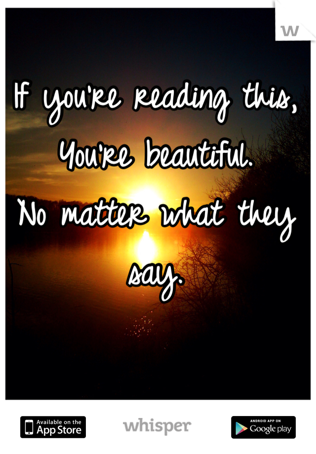 If you're reading this, You're beautiful. No matter what they say.