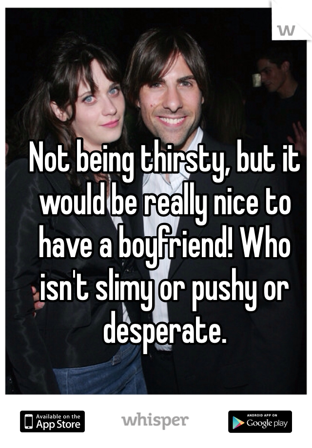 Not being thirsty, but it would be really nice to have a boyfriend! Who isn't slimy or pushy or desperate.