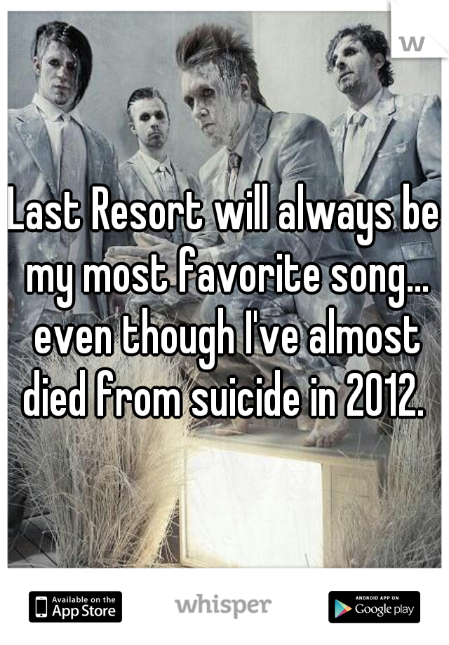 Last Resort will always be my most favorite song... even though I've almost died from suicide in 2012.