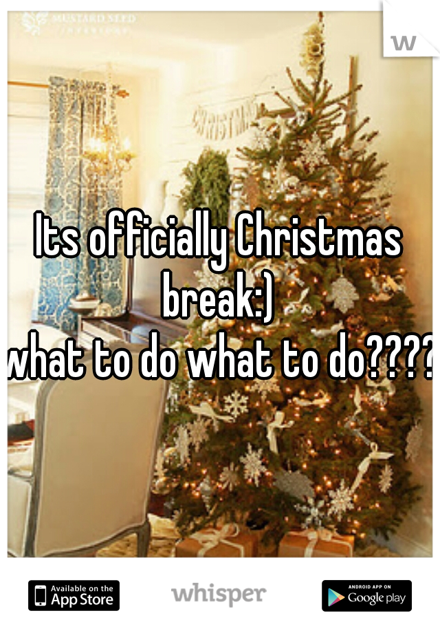 Its officially Christmas break:)  what to do what to do????