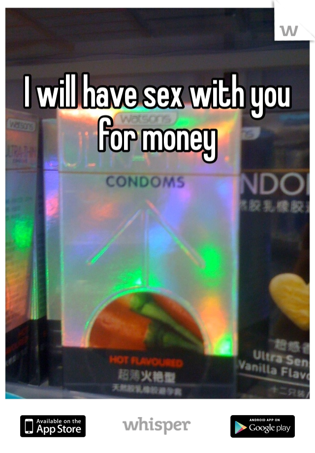 I will have sex with you for money