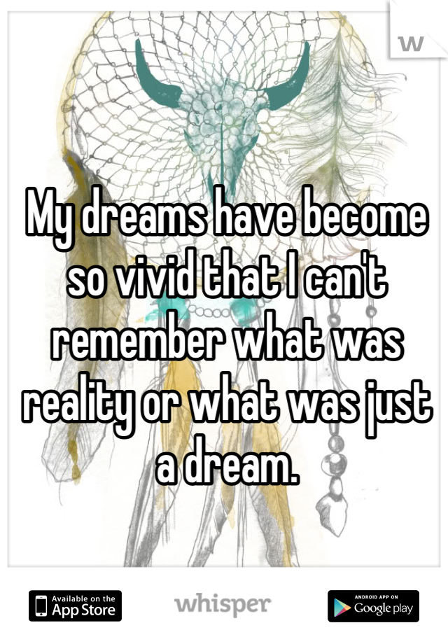 My dreams have become so vivid that I can't remember what was reality or what was just a dream.