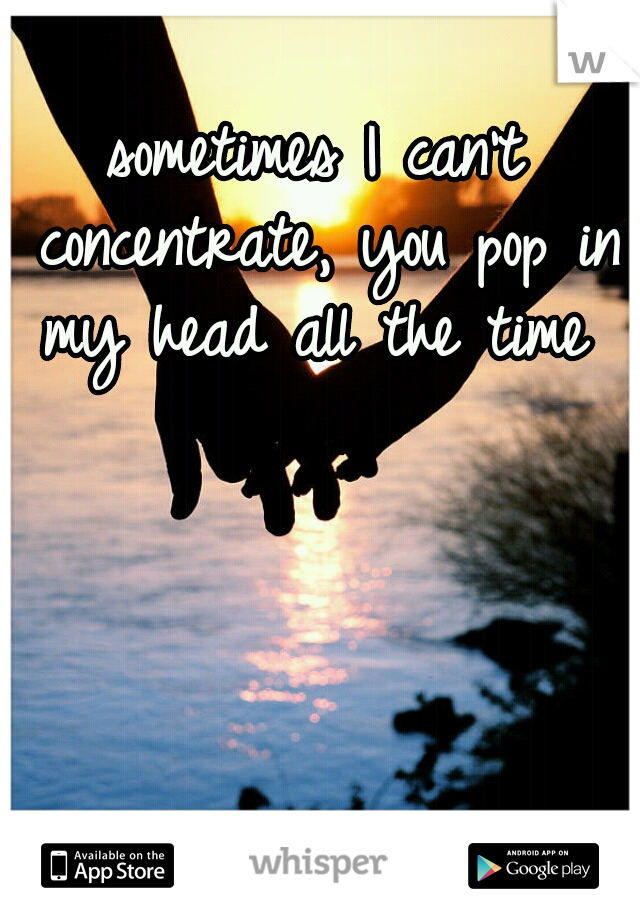 sometimes I can't concentrate, you pop in my head all the time