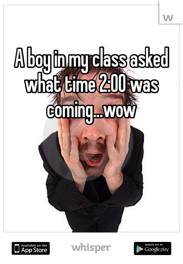A boy in my class asked what time 2:00 was coming...wow