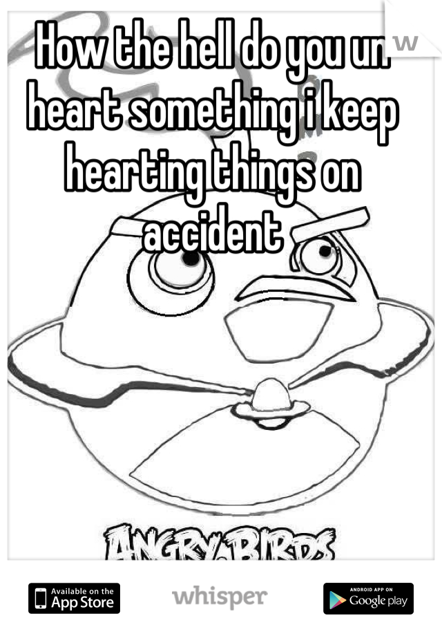 How the hell do you un heart something i keep hearting things on accident