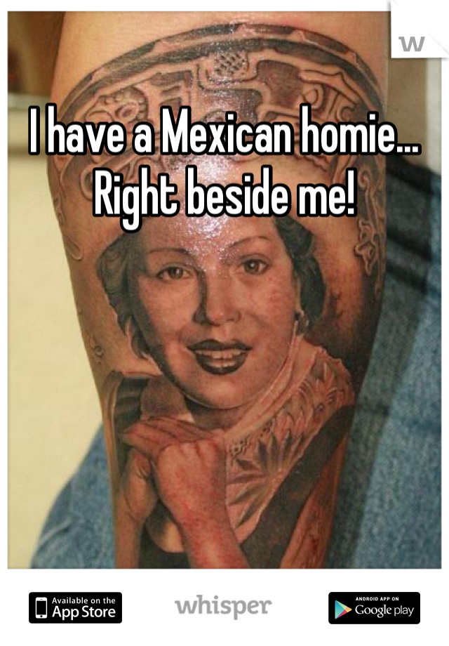 I have a Mexican homie... Right beside me!