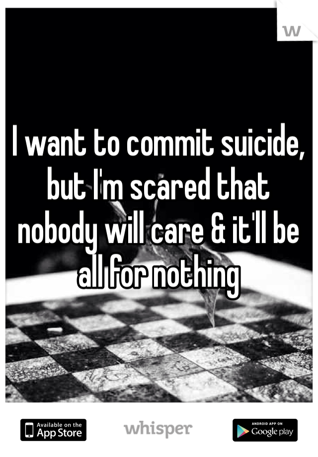 I want to commit suicide, but I'm scared that nobody will care & it'll be all for nothing