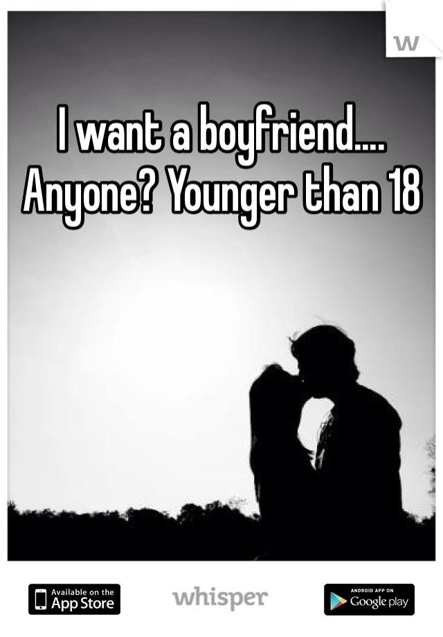 I want a boyfriend.... Anyone? Younger than 18