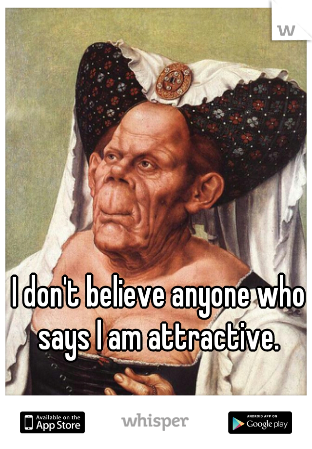 I don't believe anyone who says I am attractive.