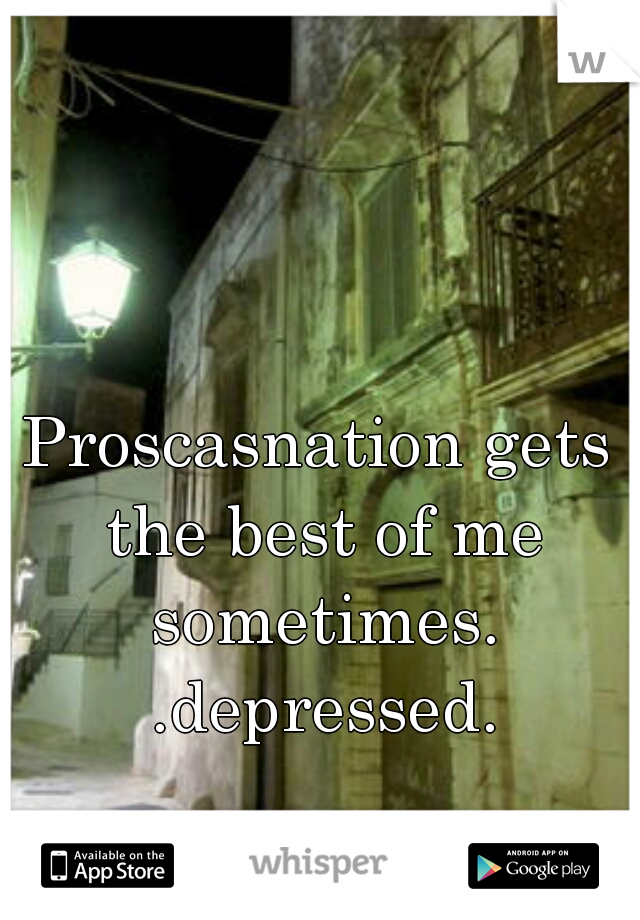 Proscasnation gets the best of me sometimes. .depressed.