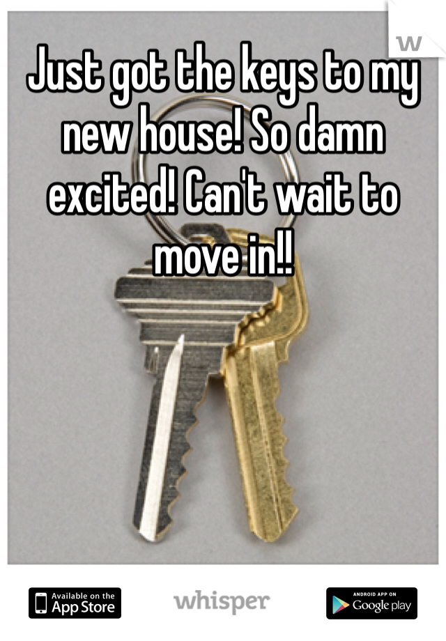 Just got the keys to my new house! So damn excited! Can't wait to move in!!