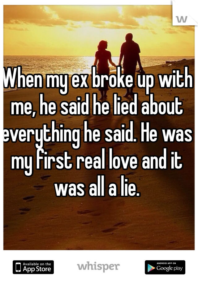 When my ex broke up with me, he said he lied about everything he said. He was my first real love and it was all a lie.