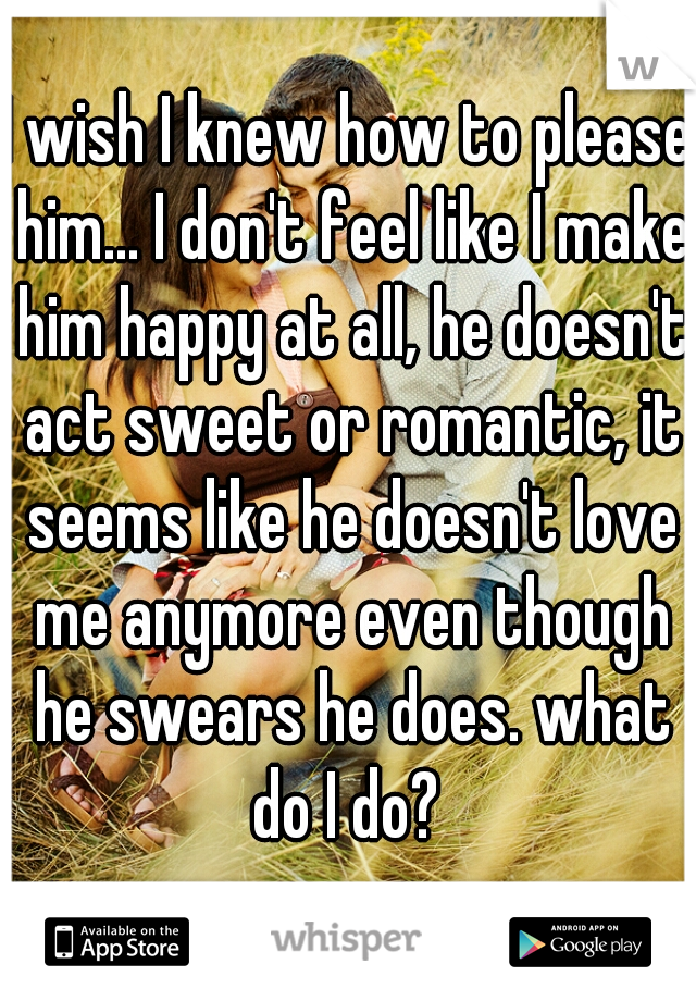 I wish I knew how to please him... I don't feel like I make him happy at all, he doesn't act sweet or romantic, it seems like he doesn't love me anymore even though he swears he does. what do I do?