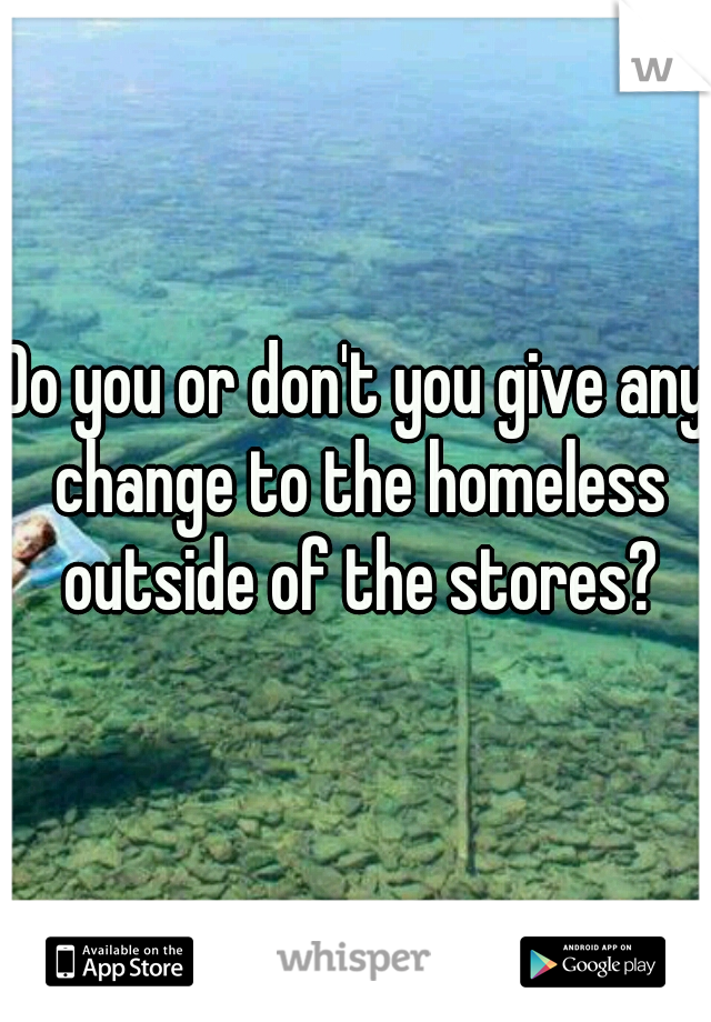 Do you or don't you give any change to the homeless outside of the stores?
