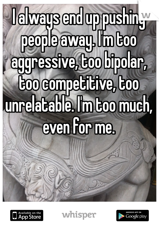 I always end up pushing people away. I'm too aggressive, too bipolar, too competitive, too unrelatable. I'm too much, even for me.