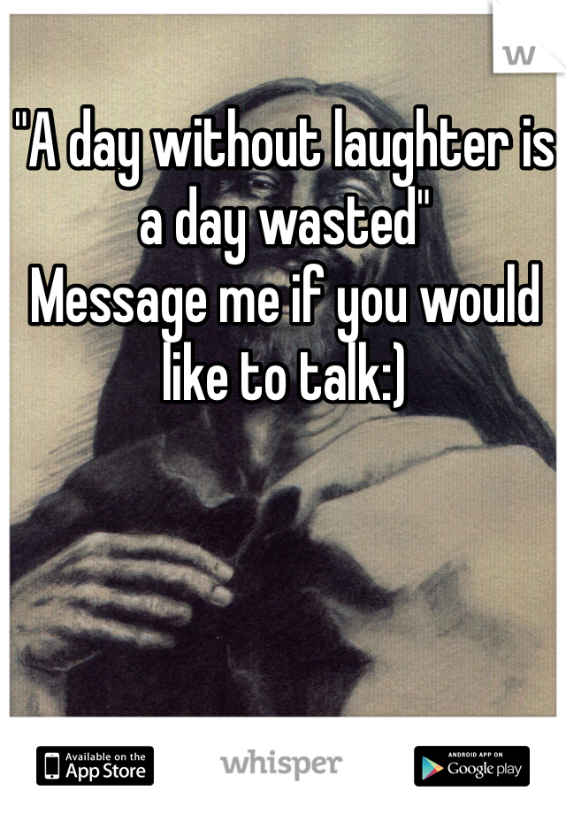 """""""A day without laughter is a day wasted"""" Message me if you would like to talk:)"""