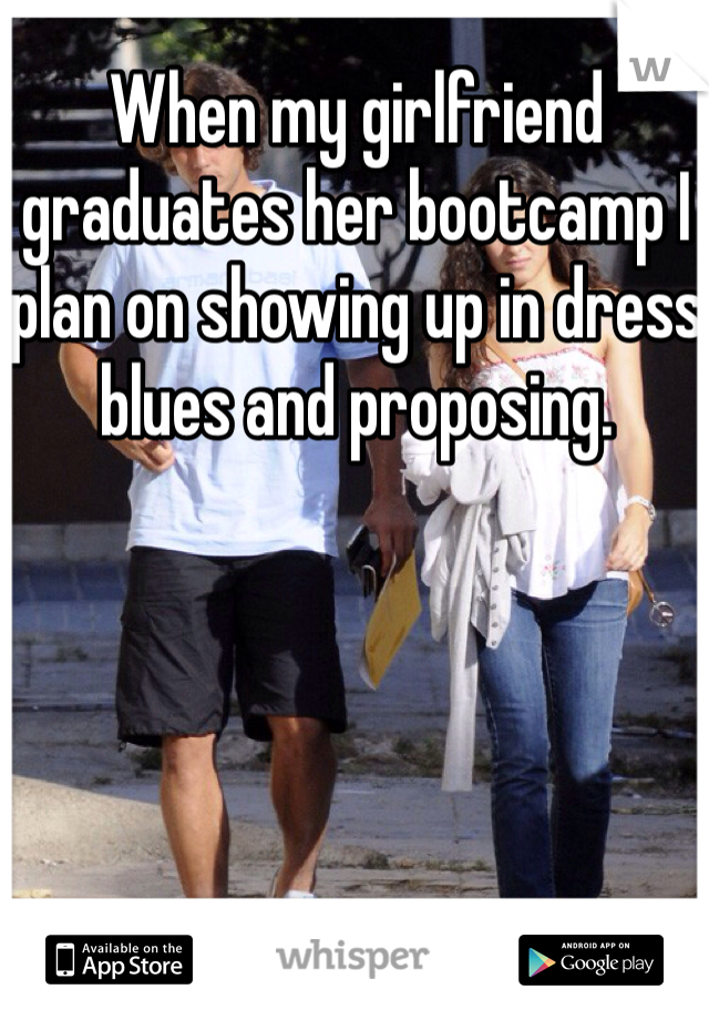 When my girlfriend graduates her bootcamp I plan on showing up in dress blues and proposing.