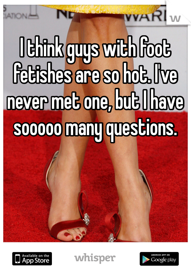 I think guys with foot fetishes are so hot. I've never met one, but I have sooooo many questions.
