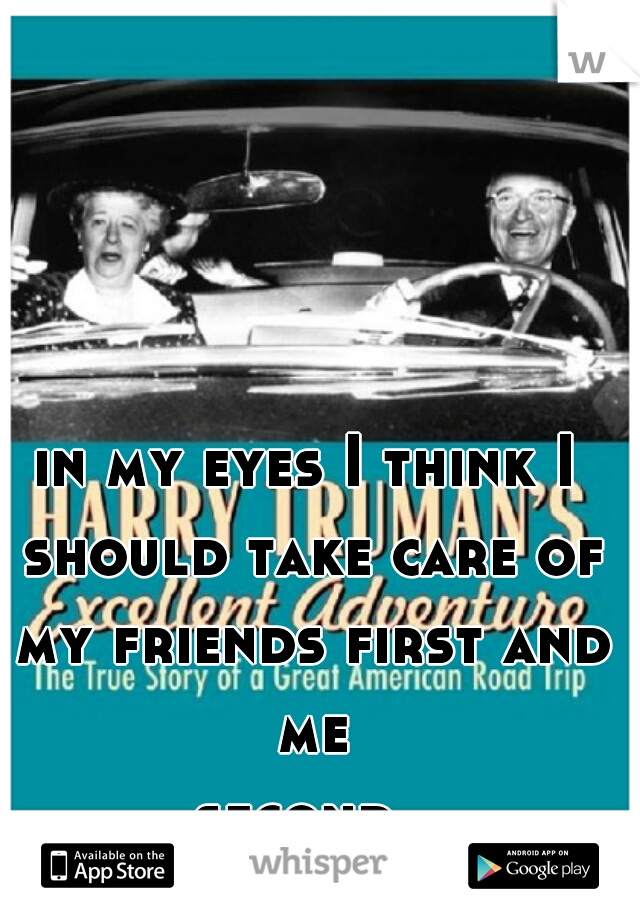 in my eyes I think I should take care of my friends first and me second...