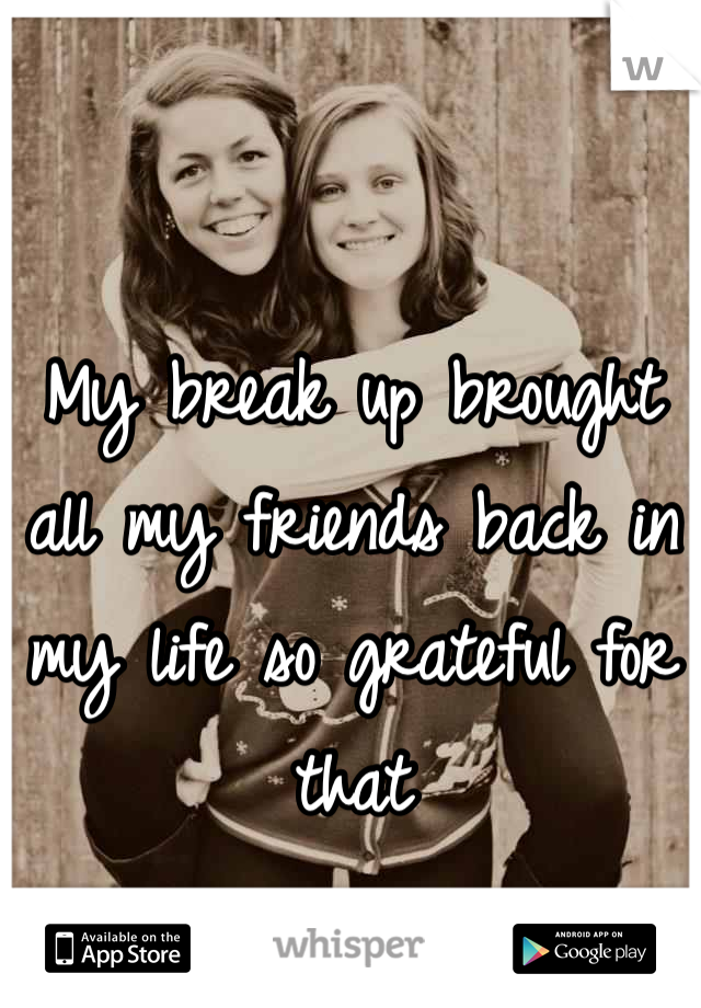 My break up brought all my friends back in my life so grateful for that