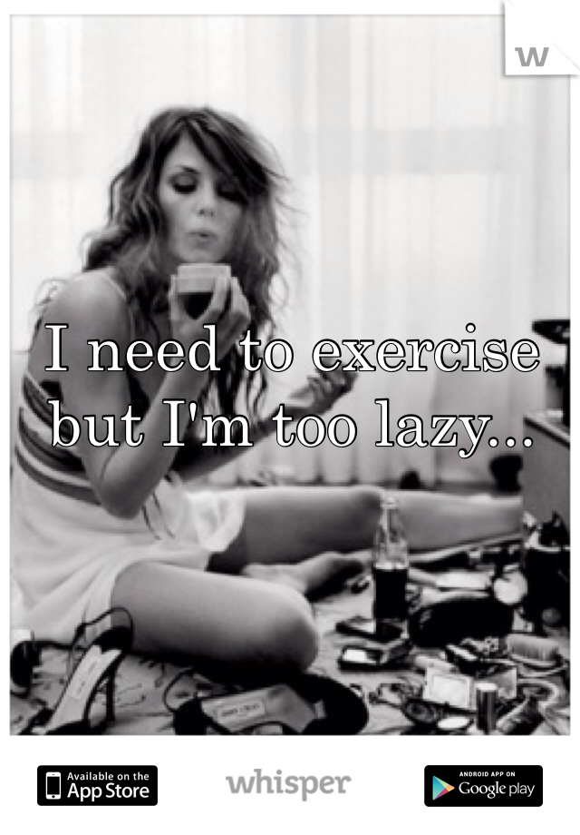 I need to exercise but I'm too lazy...