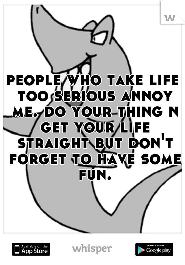 people who take life too serious annoy me. do your thing n get your life straight but don't forget to have some fun.