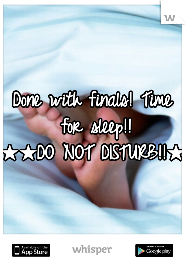 Done with finals! Time for sleep!!    ★★DO NOT DISTURB!!★★