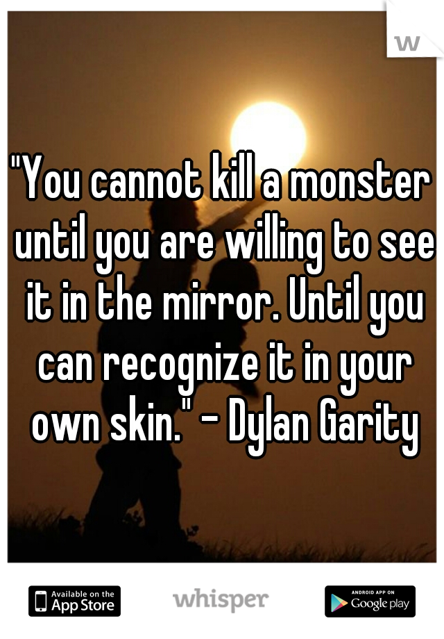 """""""You cannot kill a monster until you are willing to see it in the mirror. Until you can recognize it in your own skin."""" - Dylan Garity"""
