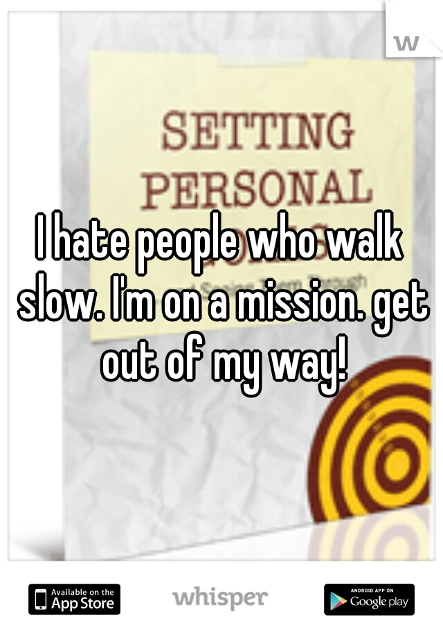I hate people who walk slow. I'm on a mission. get out of my way!