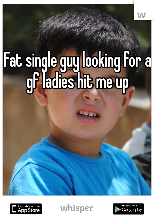 Fat single guy looking for a gf ladies hit me up