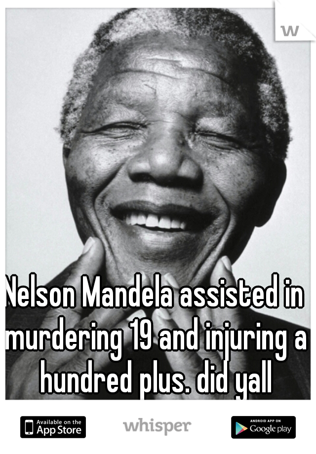 Nelson Mandela assisted in murdering 19 and injuring a hundred plus. did yall forget?