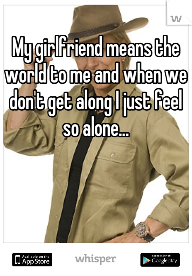 My girlfriend means the world to me and when we don't get along I just feel so alone...