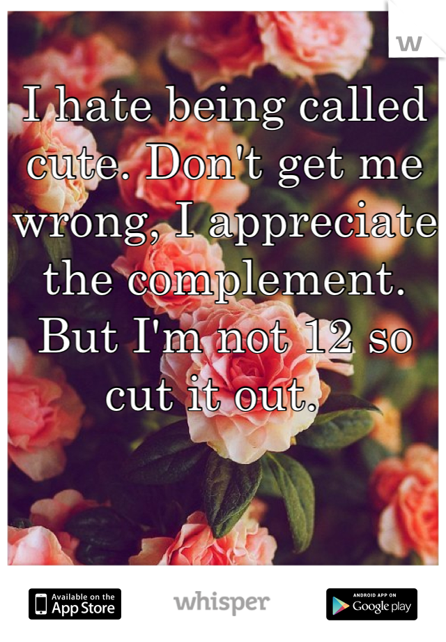 I hate being called cute. Don't get me wrong, I appreciate the complement. But I'm not 12 so cut it out.