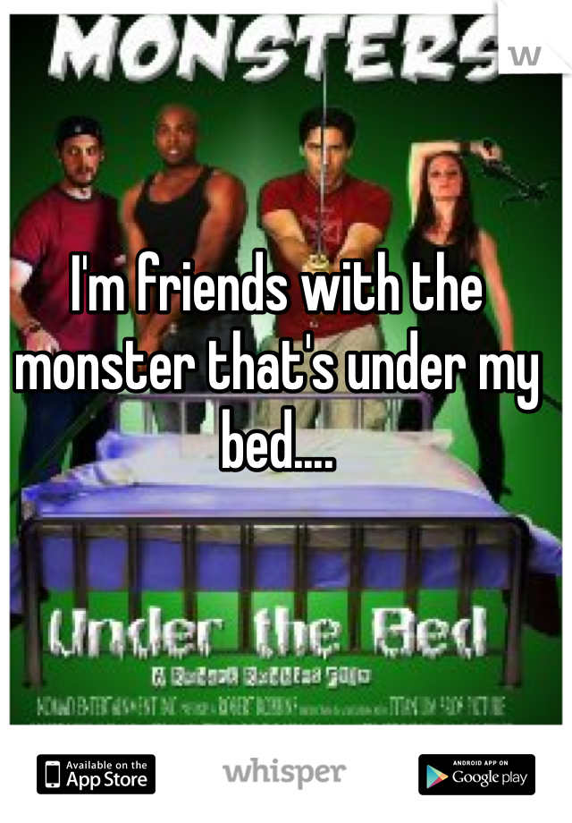 I'm friends with the monster that's under my bed....