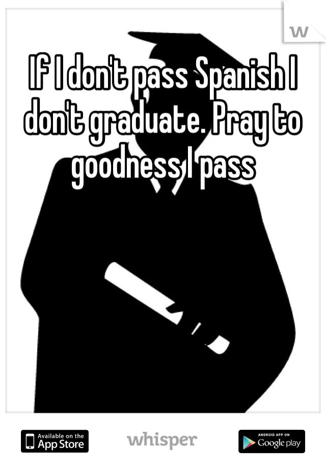 If I don't pass Spanish I don't graduate. Pray to goodness I pass