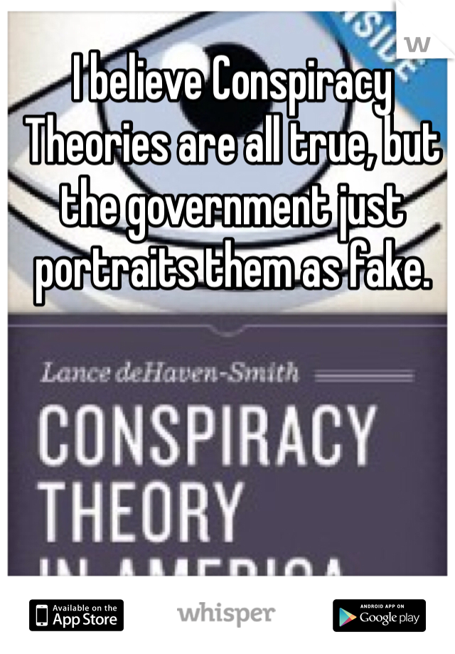 I believe Conspiracy Theories are all true, but the government just portraits them as fake.
