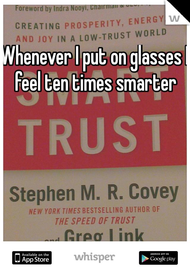 Whenever I put on glasses I feel ten times smarter