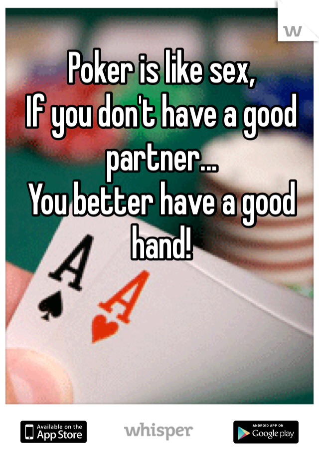 Poker is like sex, If you don't have a good partner... You better have a good hand!