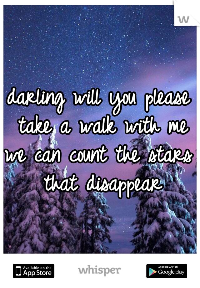 darling will you please take a walk with me we can count the stars that disappear
