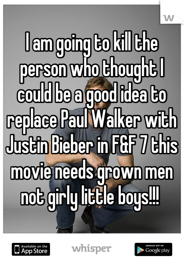 I am going to kill the person who thought I could be a good idea to replace Paul Walker with Justin Bieber in F&F 7 this movie needs grown men not girly little boys!!!