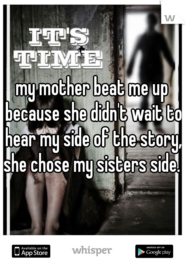 my mother beat me up because she didn't wait to hear my side of the story, she chose my sisters side.